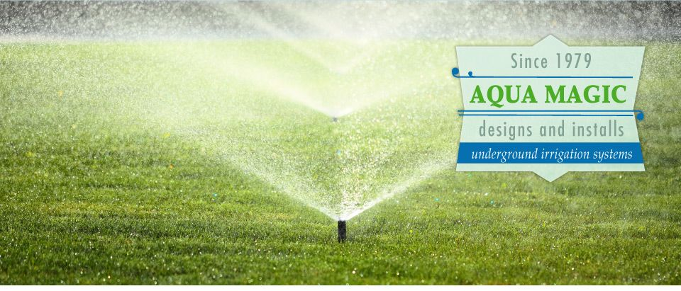 Since 1979 - Aqua Magic designs and installs underground irrigation systems